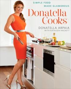 Donatella Cooks: Simple Food Made Glamorous: A Cookbook, Arpaia, Donatella & Hackett, Kathleen