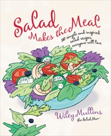 Salad Makes the Meal: 150 Simple and Inspired Salad Recipes Everyone Will Love: A Cookbook, Mullins, Wiley