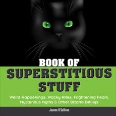 Book of Superstitious Stuff: Weird Happenings, Wacky Rites, Frightening Fears, Mysterious Myths & Other Bizarre Beliefs, O'Sullivan, Joanne