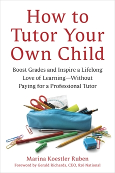 How to Tutor Your Own Child: Boost Grades and Inspire a Lifelong Love of Learning--Without Paying for a Tutor, Ruben, Marina Koestler