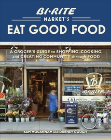 Bi-Rite Market's Eat Good Food: A Grocer's Guide to Shopping, Cooking & Creating Community Through Food [A Cookbook], Mogannam, Sam & Gough, Dabney