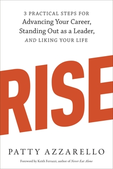 Rise: 3 Practical Steps for Advancing Your Career, Standing Out as a Leader, and Liking Your Life, Azzarello, Patty
