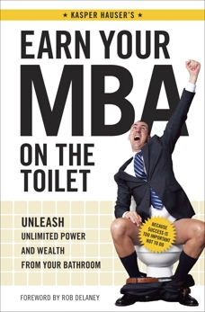 Earn Your MBA on the Toilet: Unleash Unlimited Power and Wealth from Your Bathroom, Kasper Hauser