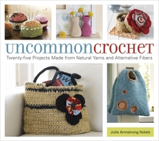 Uncommon Crochet: Twenty-Five Projects Made from Natural Yarns and Alternative Fibers, Armstrong Holetz, Julie