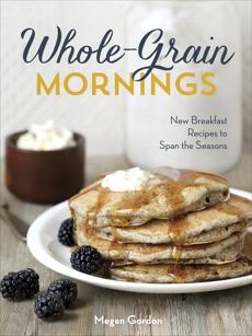 Whole-Grain Mornings: New Breakfast Recipes to Span the Seasons [A Cookbook], Gordon, Megan