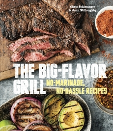 The Big-Flavor Grill: No-Marinade, No-Hassle Recipes for Delicious Steaks, Chicken, Ribs, Chops, Vegetables, Shrimp, and Fish [A Cookbook], Schlesinger, Chris & Schlesinger, Chris & Willoughby, John