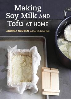 Making Soy Milk and Tofu at Home: The Asian Tofu Guide to Block Tofu, Silken Tofu, Pressed Tofu, Yuba, and More [A Cookbook], Nguyen, Andrea