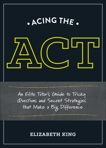 Acing the ACT: An Elite Tutor's Guide to Tricky Questions and Secret Strategies that Make a Big Difference, King, Elizabeth
