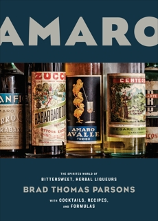 Amaro: The Spirited World of Bittersweet, Herbal Liqueurs, with Cocktails, Recipes, and Formulas, Parsons, Brad Thomas