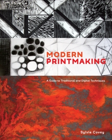 Modern Printmaking: A Guide to Traditional and Digital Techniques, Covey, Sylvie