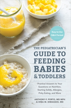The Pediatrician's Guide to Feeding Babies and Toddlers: Practical Answers To Your Questions on Nutrition, Starting Solids, Allergies, Picky Eating, and More (For Parents, By Parents), Porto, Anthony & DiMaggio, Dina & Porto, Anthony
