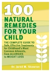 100 Natural Remedies for Your Child: The Complete Guide to Safe, Effective Treatments for Childhood's Most Common Ailments, from Allergies to Weight Loss, Skowron, Jared M.