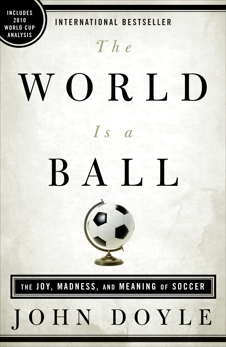 The World Is a Ball: The Joy, Madness, and Meaning of Soccer, Doyle, John