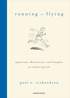 Running Is Flying: Aphorisms, Meditations, and Thoughts on a Running Life, Richardson, Paul E.