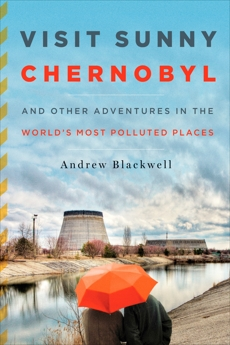 Visit Sunny Chernobyl: And Other Adventures in the World's Most Polluted Places, Blackwell, Andew