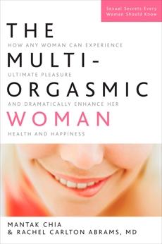 The Multi-Orgasmic Woman: Discover Your Full Desire, Pleasure, and Vitality, Abrams, Rachel Carlton & Chia, Mantak