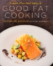 Good Fat Cooking: Recipes for a Flavor-Packed, Healthy Life: A Cookbook, Becker, Franklin & Kaminsky, Peter
