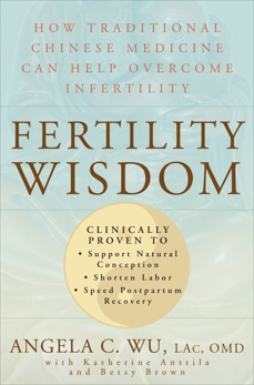 Fertility Wisdom: How Traditional Chinese Medicine Can Help Overcome Infertility, Wu, Angela C. & Anttila, Katherine & Brown, Betsy