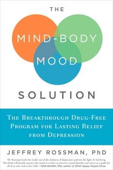 The Mind-Body Mood Solution: The Breakthrough Drug-Free Program for Lasting Relief from Depression, Rossman, Jeffrey