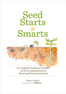 Seed Starts & Smarts: An Organic Gardener's Guide to the Fundamentals of Growing Plants from Seed, Clarke, Ethne