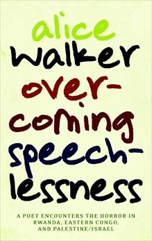 Overcoming Speechlessness: A Poet Encounters the Horror in Rwanda, Eastern Congo, and Palestine/Israel, Walker, Alice