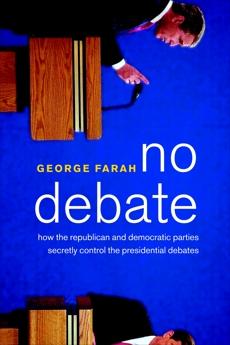 No Debate: How the Republican and Democratic Parties Secretly Control the Presidential Debates, Farah, George