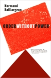Order Without Power: An Introduction to Anarchism: History and Current Challenges, Baillargeon, Normand
