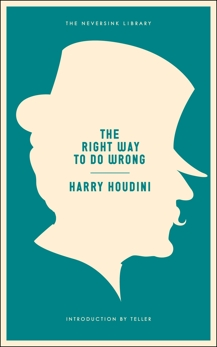 The Right Way to Do Wrong: A Unique Selection of Writings by History's Greatest Escape Artist, Houdini, Harry
