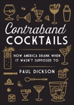 Contraband Cocktails: How America Drank When It Wasn't Supposed To, Dickson, Paul