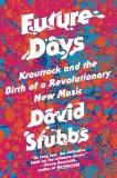 Future Days: Krautrock and the Birth of a Revolutionary New Music, Stubbs, David