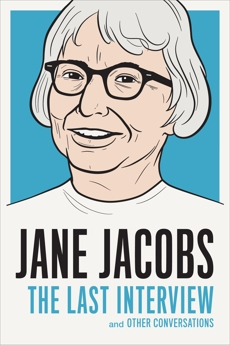 Jane Jacobs: The Last Interview: and Other Conversations, Jacobs, Jane