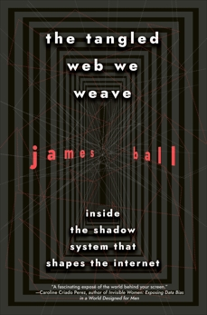 The Tangled Web We Weave: Inside The Shadow System That Shapes the Internet, Ball, James