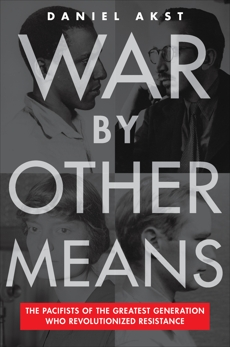 War By Other Means: The Pacifists of the Greatest Generation Who Revolutionized Resistance, Akst, Daniel