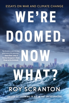 We're Doomed. Now What?: Essays on War and Climate Change, Scranton, Roy