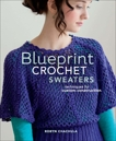 Blueprint Crochet Sweaters: Techniques for Custom Construction, Chachula, Robyn
