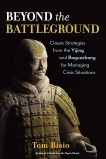 Beyond the Battleground: Classic Strategies from the Yijing and Baguazhang for Managing Crisis Situations, Bisio, Tom