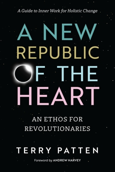 A New Republic of the Heart: An Ethos for Revolutionaries--A Guide to Inner Work for Holistic Change, Patten, Terry
