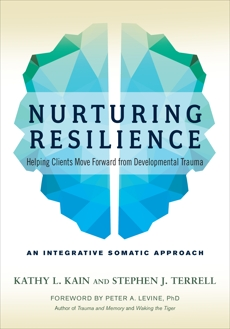 Nurturing Resilience: Helping Clients Move Forward from Developmental Trauma--An Integrative Somatic Approach, Kain, Kathy L. & Kain, Kathy L. & Terrell, Stephen J.