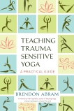 Teaching Trauma-Sensitive Yoga: A Practical Guide, Abram, Brendon