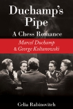 Duchamp's Pipe: A Chess Romance--Marcel Duchamp and George Koltanowski, Rabinovitch, Celia