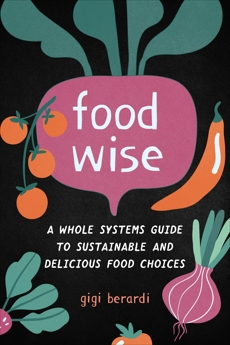 FoodWISE: A Whole Systems Guide to Sustainable and Delicious Food Choices, Berardi, Gigi