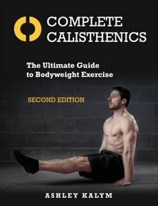Complete Calisthenics, Second Edition: The Ultimate Guide to Bodyweight Exercise, Kalym, Ashley