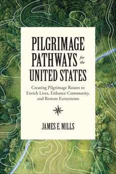 Pilgrimage Pathways for the United States: Creating Pilgrimage Routes to Enrich Lives, Enhance Community, and Restore Ecosystems, Mills, James E.