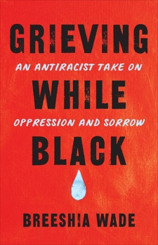 Grieving While Black: An Antiracist Take on Oppression and Sorrow, Wade, Breeshia