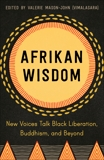 Afrikan Wisdom: New Voices Talk Black Liberation, Buddhism, and Beyond,