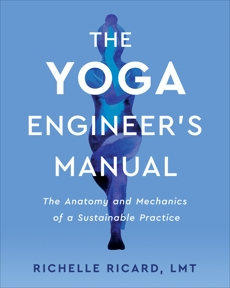 The Yoga Engineer's Manual: The Anatomy and Mechanics of a Sustainable Practice, Ricard, Richelle