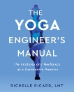 The Yoga Engineer's Manual: The Anatomy and Mechanics of a Sustainable Practice, Ricard, Richelle & Ricard, LMT, Richelle