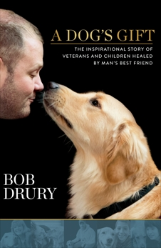 A Dog's Gift: The Inspirational Story of Veterans and Children Healed by Man's Best Friend, Drury, Bob