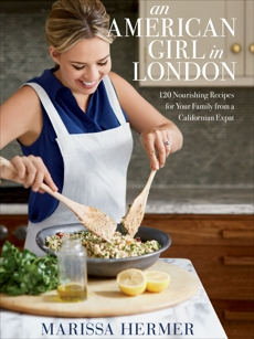 An American Girl in London: 120 Nourishing Recipes for Your Family from a Californian Expat: A Cookbook, Hermer, Marissa