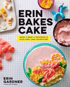 Erin Bakes Cake: Make + Bake + Decorate = Your Own Cake Adventure!: A Baking Book, Gardner, Erin